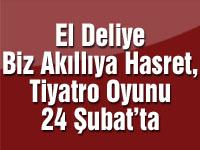 El Deliye Biz Akıllıya Hasret, Tiyatro Oyunu 24 Şubat'ta