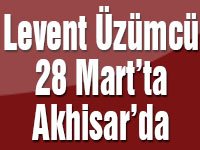 Levent Üzümcü 28 Mart'ta Akhisar'da