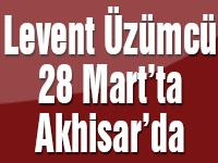 Levent Üzümcü 28 Mart'ta Akhisar'da