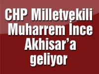 CHP Milletvekili Muharrem İnce Akhisar'a geliyor