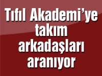Tıfıl Akademi'ye takım arkadaşları aranıyor