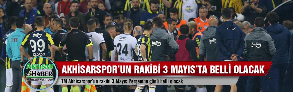 TM Akhisarspor'un rakibi 3 Mayıs'ta belli olacak