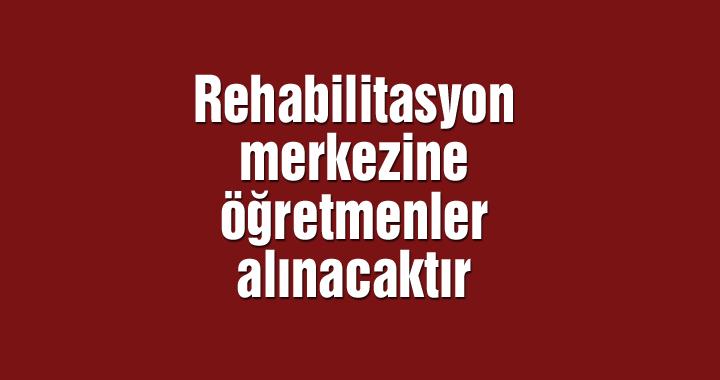 Rehabilitasyon merkezine öğretmenler alınacaktır