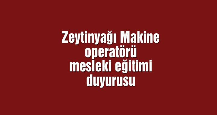 Zeytinyağı Makine operatörü mesleki eğitimi duyurusu