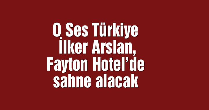 O Ses Türkiye İlker Arslan, Fayton Hotel'de sahne alacak