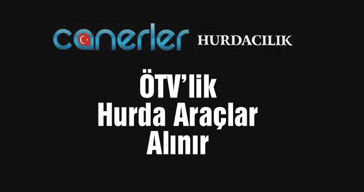 Canerler Hurdacılık'ta ÖTV'lik hurda araç alınır