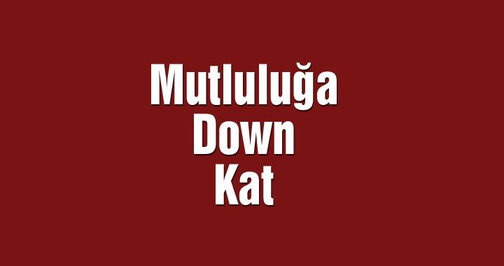 Mutluluğa Down Kat