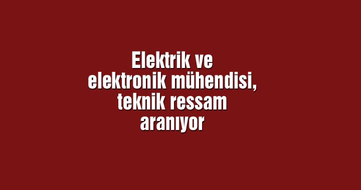 Elektrik ve elektronik mühendisi, teknik ressam aranıyor