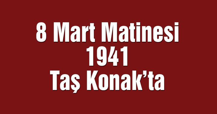 8 Mart Kadınlar Matinesi 1941 Taş Konak'ta