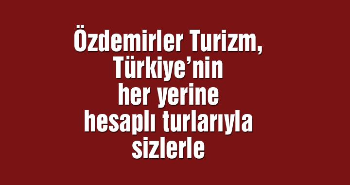 Özdemirler Turizm, Türkiye'nin her yerine hesaplı turlarıyla sizlerle