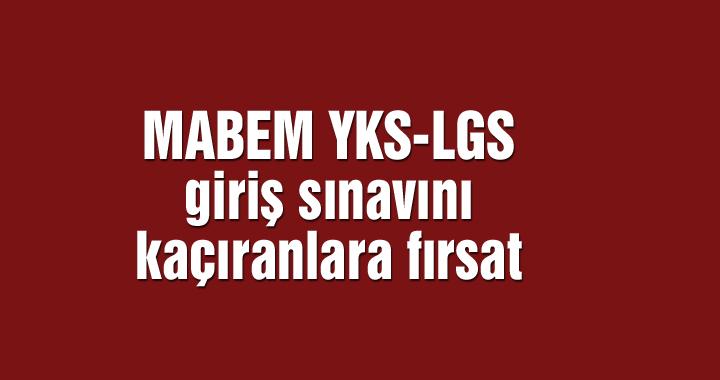 MABEM YKS-LGS giriş sınavını kaçıranlara fırsat