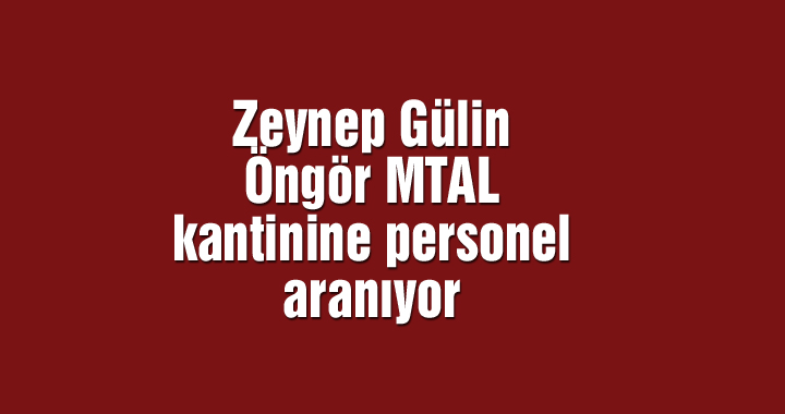 Zeynep Gülin Öngör MTAL kantinine personel aranıyor