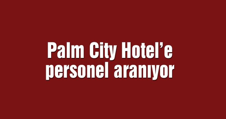 Palm City Hotel'e personel aranıyor
