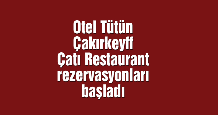 Otel Tütün Çakırkeyff Çatı Restaurant rezervasyonları başladı