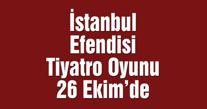 İstanbul Efendisi adlı tiyatro oyunu 26 Ekim'de