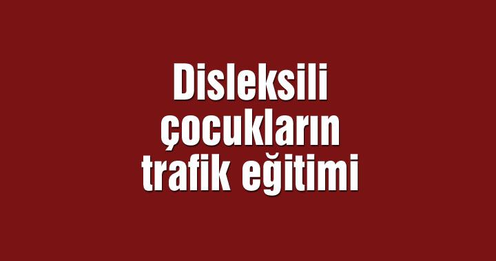 Disleksili çocukların trafik eğitimi