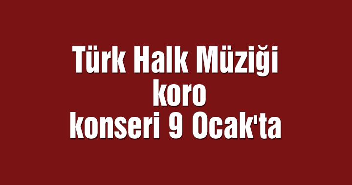 Türk Halk Müziği korosu konseri 9 Ocak'ta