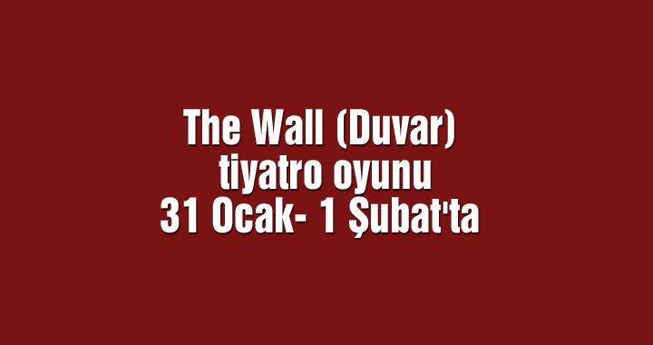 The Wall (Duvar) tiyatro oyunu 31 Ocak- 1 Şubat'ta