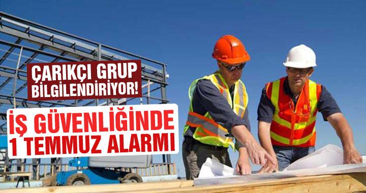 Çarıkçı Grup bilgilendiriyor! İş güvenliğinde 1 Temmuz alarmı!