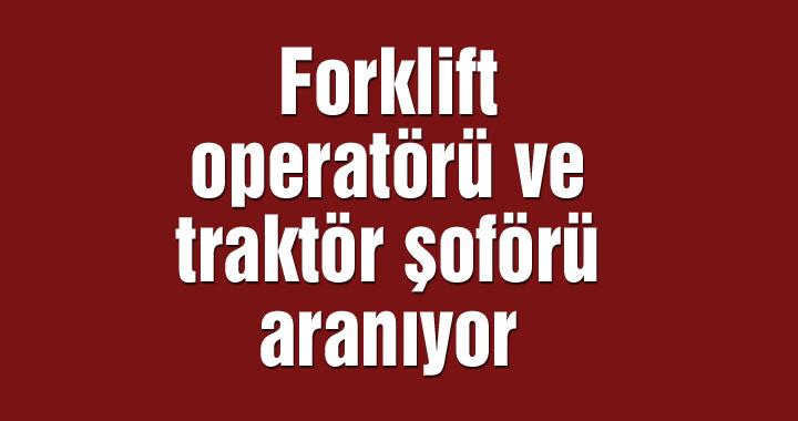 Forklift operatörü ve traktör şoförü aranıyor