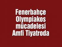 Fenerbahçe – Olympiakos mücadelesi Amfi Tiyatroda
